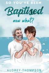 So You've Been Baptised, Now What? Audrey Thompson